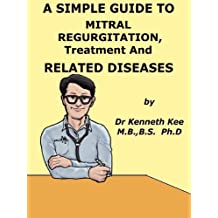 A Simple Guide to Mitral Regurgitation, Treatment and Related Diseases (A Simple Guide to Medical Conditions)