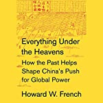Everything Under the Heavens: How the Past Helps Shape China's Push for Global Power | Howard W. French