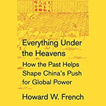 Everything Under the Heavens: How the Past Helps Shape China's Push for Global Power | Livre audio Auteur(s) : Howard W. French Narrateur(s) : Nicholas Hormann