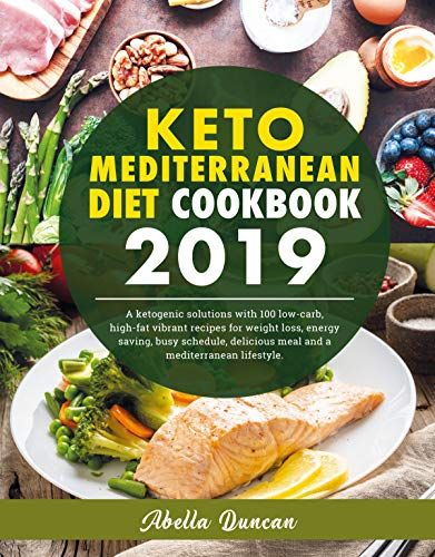 Keto Mediterranean Diet Cookbook 2019: A Ketogenic Solution With 100 Low-carb High-fat Vibrant Recipes For Weight Loss, Energy-saving, Busy Schedule, Delicious Meal And A Mediterranean Lifestyle. by Abella Duncan