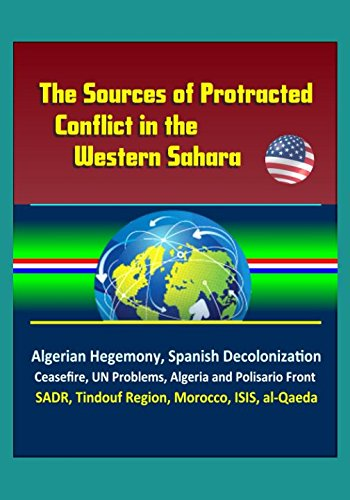 The Sources of Protracted Conflict in the Western Sahara - Algerian Hegemony, Spanish Decolonization, Ceasefire, UN Problems, Algeria and Polisario Front, SADR, Tindouf Region, Morocco, ISIS, al-Qaeda