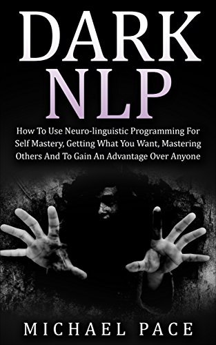 How To Use Neuro-linguistic Programming For Self Mastery, Getting What You Want, Mastering Others And To Gain An Advantage Over Anyone - Michael Pace