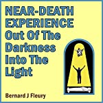 Near-Death Experience: Out of the Darkness into the Light | Bernard J. Fleury