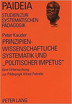 Prinzipienwissenschaftliche Systematik Und -Politischer Impetus-: Eine Untersuchung Zur Paedagogik Alfred Petzelts (Paideia, )