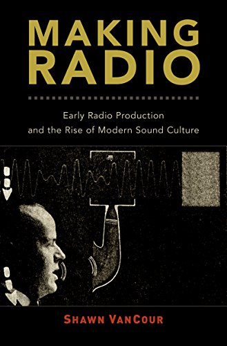Making Radio: Early Radio Production and the Rise of Modern Sound Culture por Shawn VanCour