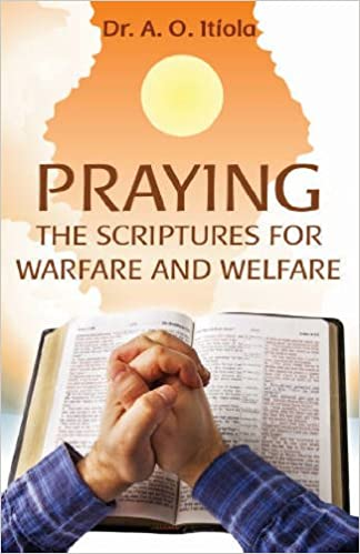 Praying the Scriptures for Warfare and Welfare: Dr  A  O  Itiola