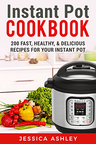 Instant Pot Cookbook: An Ultimate Guide To The New Electric Pressure Cooker: 200 Fast, Healthy and Delicious Recipes For Your Instant Pot by Jessica Ashley