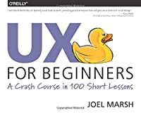 UX for Beginners: A Crash Course in 100 Short Lessons Front Cover