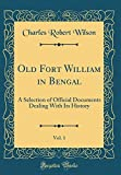 Old Fort William in Bengal, Vol. 1: A Selection of Official Documents Dealing with Its History (Classic Reprint)