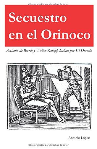 SECUESTRO EN EL ORINOCO: Antonio de Berrío y Sir Walter Raleigh luchan por El Dorado Tapa blanda – 1 jul 2018 Mr Antonio López Independently published 1983260061 Fiction / Biographical