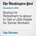 Saving for Retirement Is about to Get a Little Easier for Some Workers | Jonnelle Marte