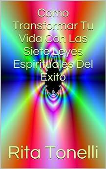 Como Transformar Tu Vida Con Las Siete Leyes Espirituales Del Exito (Spanish Edition) by [Tonelli, Rita]
