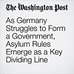 As Germany Struggles to Form a Government, Asylum Rules Emerge as a Key Dividing Line | Luisa Beck,Griff Witte