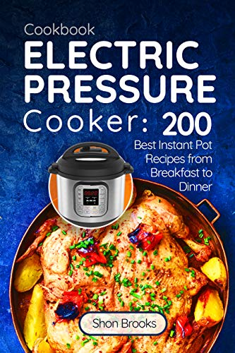 Electric Pressure Cooker Cookbook: 200 Best Instant Pot Recipes from Breakfast to Dinner by Shon Brooks