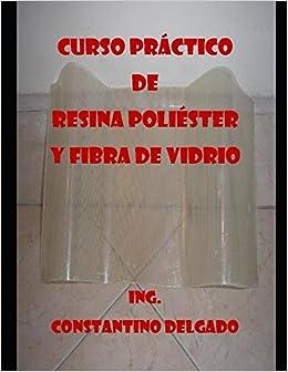 Curso Práctico De Resina Poliéster Y Fibra De Vidrio: Amazon.es: Constantino Delgado: Libros