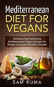 Mediterranean Diet Vegan Cookbook: Mediterranean Diet for Vegans: Heart-Healthy, Fast and Easy Mediterranean Vegan Recipes for Rapid Weight Loss and Healthy ... For Beginners to the Mediterranean Diet 1)