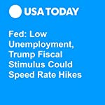 Fed: Low Unemployment, Trump Fiscal Stimulus Could Speed Rate Hikes | Paul Davidson