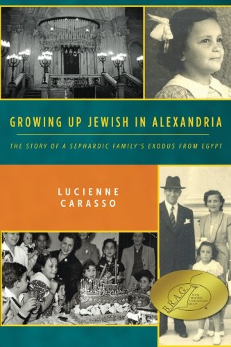 Growing up Jewish in Alexandria: The Story of a Sephardic Familys Exodus from Egypt Lucienne Carasso