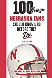 100 Things Nebraska Fans Should Know & Do Before They Die (100 Things...Fans Should Know)
