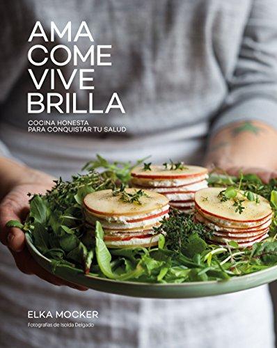 Ama, come, vive, brilla: Cocina honesta para conquistar tu salud (Gastrono