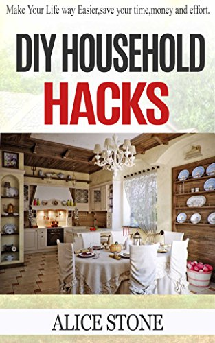 DIY Household hacks: Make your life way easier, save your time, money and effort ( Household DIY, Do It Yourself, DIY, DIY projects, diy household hacks, ... Hacks, DIY, Everyday Hacks Book 1)