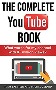 The Complete YouTube Book: What Works for My Channel with 8+ Million Views? by [Banfield, Jerry, Gerard, Michel]