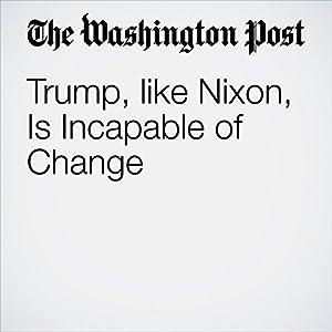 Trump, like Nixon, Is Incapable of Change