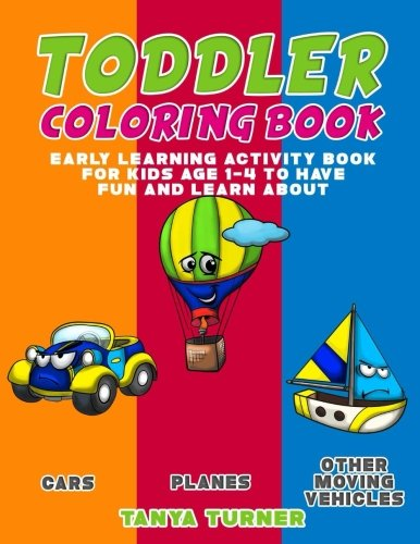 - Toddler Coloring Book: Early Learning Activity Book for Kids Age 1-4 to Have Fun and Learn about Cars, Planes and Other Moving Vehicles while Coloring (Volume 13)