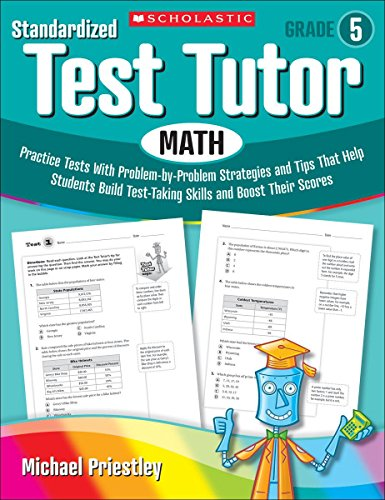 Standardized Test Tutor: Math, Grade 5: Practice Tests with Problem-by-problem Strategies and Tips That Help Students Build Test-Taking Skills and Boost Their Scores -