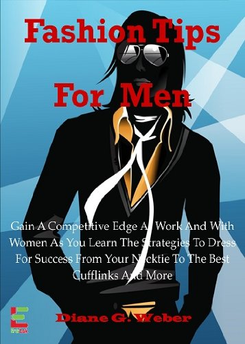 (Fashion Tips For Men; Gain A Competitive Edge At Work And With Women As You Learn The Strategies To Dress For Success From Your Necktie To The Best Cufflinks And More )