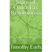 State of Ohio Tax Resolutions: The Guide for Resolving Ohio Tax Debt (State Tax Resolutions Book 1)