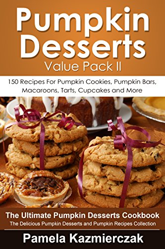 Pumpkin Desserts Value Pack II – 150 Recipes For Pumpkin Cookies, Pumpkin Bars, Macaroons, Tarts, Cupcakes and More (The Ultimate Pumpkin Desserts Cookbook ... Desserts and Pumpkin Recipes Collection 2) by [Kazmierczak, Pamela]