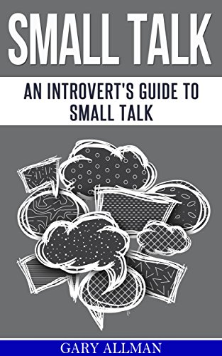 Download PDF Small Talk - An Introvert's Guide to Small Talk - Talk to Anyone & Be Instantly Likeable