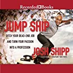 Jump Ship: Ditch Your Dead-End Job and Turn Your Passion into a Profession | Josh Shipp