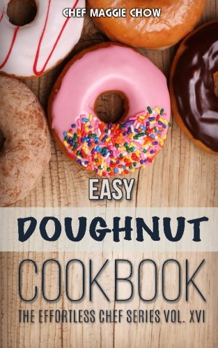 Easy Doughnut Cookbook (The Effortless Chef Series) (Volume 16) by Chef Maggie Chow