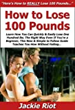 How to Lose 100 Pounds: Learn How You Can Quickly & Easily Lose One Hundred lbs. The Right Way Even If You're a Beginner, This New & Simple to Follow Guide Teaches You How Without Failing...Why is this a #1 bestseller? Because it is an easy-t...