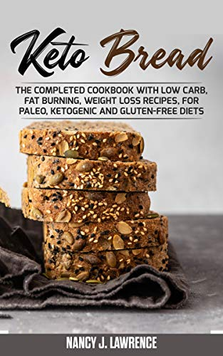 Keto Bread: The Completed Cookbook with Low Carb, Fat Burning, Weight Loss Recipes, for Paleo, Ketogenic and Gluten-Free Diets by Nancy J. Lawrence