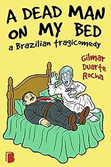 A dead man on my bed: A Brazilian tragicomedy por [Rocha, Gilmar Duarte]