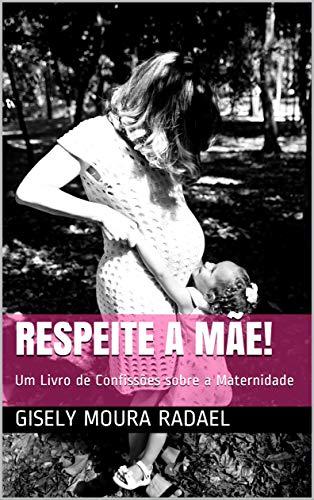 RESPEITE A MÃE!: Um Livro de Confissões sobre a Maternidade