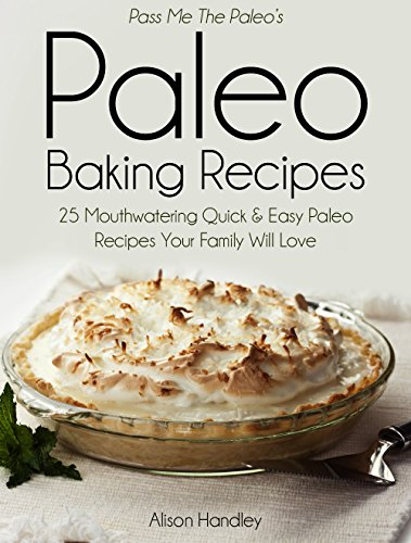 Pass Me the Paleo's Paleo Baking Recipes: 25 Mouthwatering Quick & Easy Paleo Recipes Your Family Will Love (Diet, Cookbook. Beginners, Athlete, Breakfast, ... gluten free, low carb, low carbohydrate) by Alison Handley