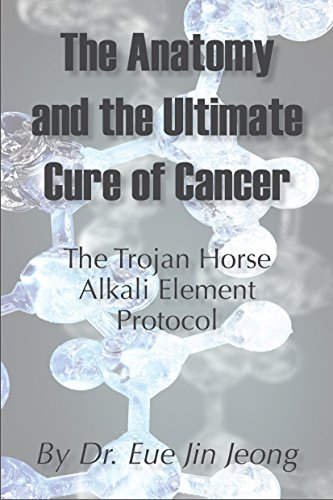 The Anatomy and The Ultimate Cure of Cancer: Trojan Horse-Alkali Element-Cancer Treatment (Element Treatment Table)