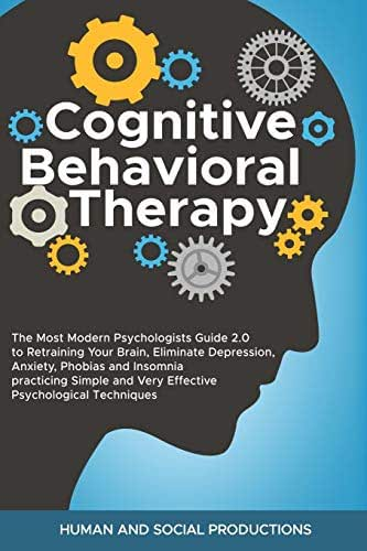 Cognitive Behavioral Therapy: The Most Modern Psychologists Guide 2.0 to Retraining Your Brain, Eliminate Depression, Anxiety, Phobias and Insomnia ... and Very Effective Psychological Techniques