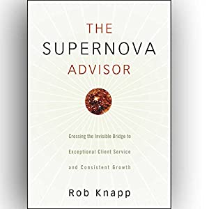 The Supernova Advisor: Crossing the Invisible Bridge to Exceptional Client Service and Consistent Growth Audiobook