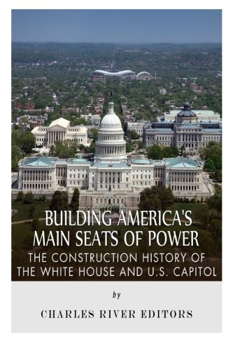 (Building America's Main Seats of Power: The Construction History of the White House and U.S.)