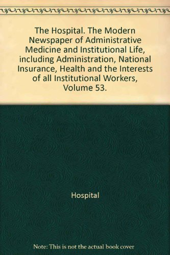 The Hospital. The Modern Newspaper of Administrative Medicine and Institutional Life, including Administration, National Insurance, Health and the Interests of all Institutional Workers, Volume 53.