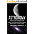 Astronomy: Astronomy For Beginners: Discover The Amazing Truth About New Galaxies, Worm Holes, Black Holes And The Latest Discoveries In Astronomy (Astronomy For Beginners, Astronomy 101)