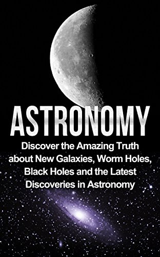 Astronomy: Astronomy For Beginners: Discover The Amazing Truth About New Galaxies, Worm Holes, Black Holes And The Latest Discoveries In Astronomy (Astronomy For Beginners, Astronomy - Black Samson