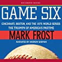 Game Six: Cincinnati, Boston, and the 1975 World Series: The Triumph of America's Pastime Audiobook by Mark Frost Narrated by Andrew Garman