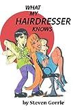 What My Hairdresser Knows, Steven Gorrie, 0595147704
