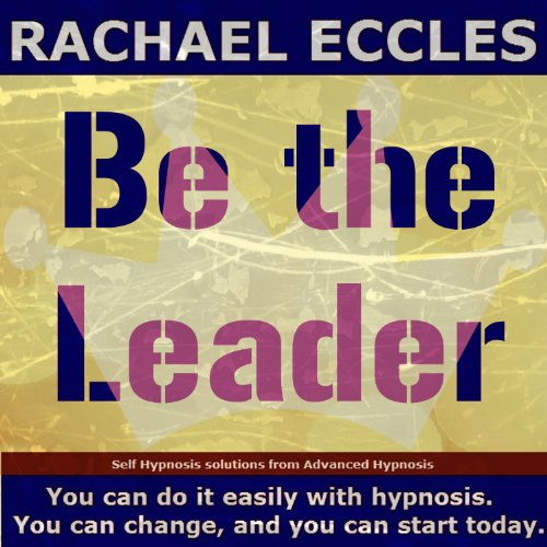 Be The Leader: Confidence, Assertiveness & Power Self Hypnosis, Meditation, Hypnotherapy CD by Rachael Eccles Advanced Hypnosis